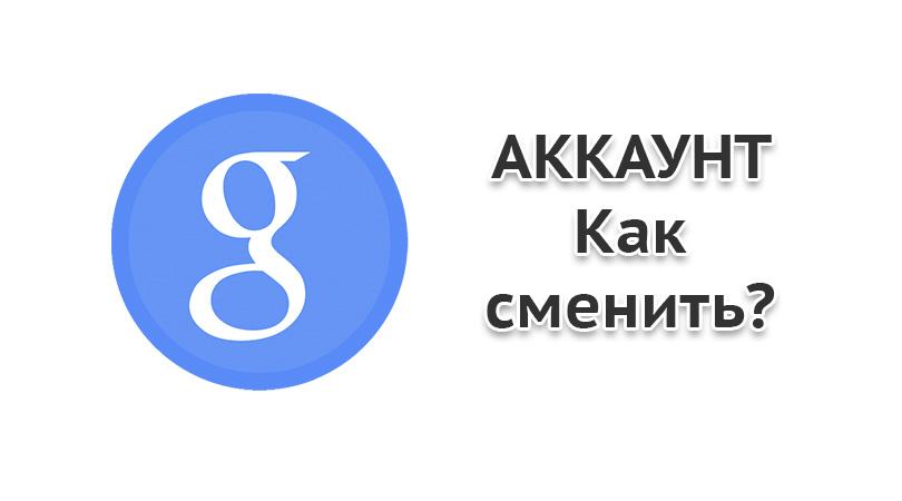 Как изменить аккаунт гугл в андроиде