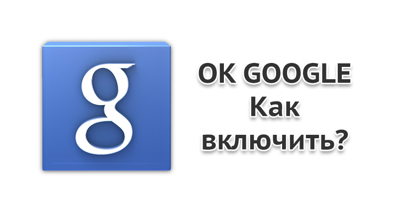 OK Google — Как включить на Android